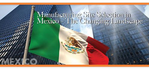 Manufacturing Site Selection in Mexico - The Changing Landscape